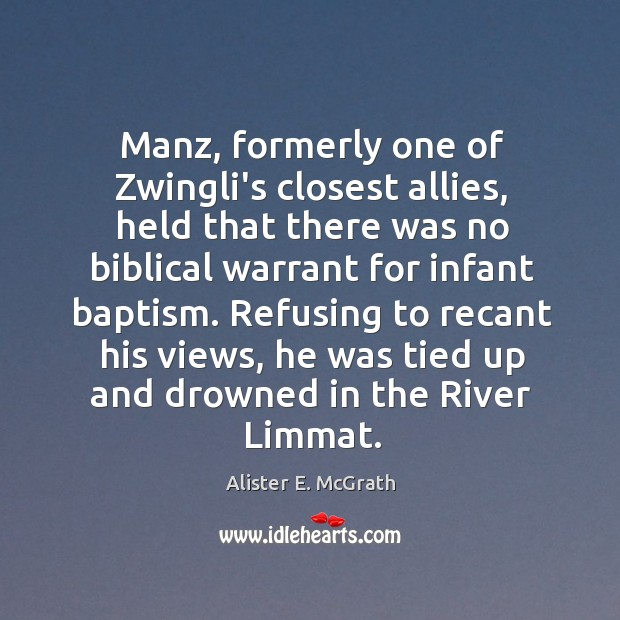 Manz, formerly one of Zwingli's closest allies, held that there was no Alister E. McGrath Picture Quote