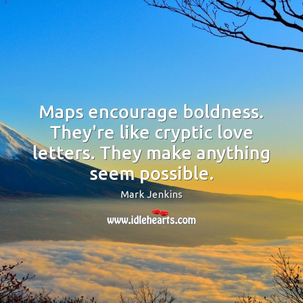 Maps encourage boldness. They're like cryptic love letters. They make anything seem Boldness Quotes Image