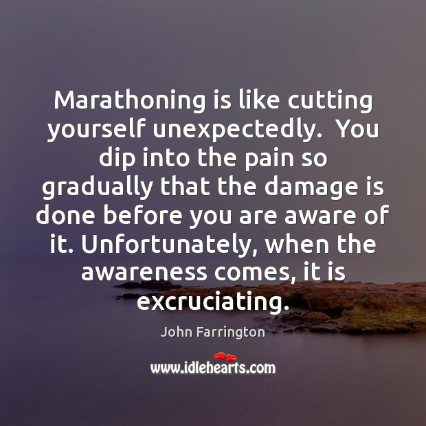 Marathoning is like cutting yourself unexpectedly.  You dip into the pain so Image