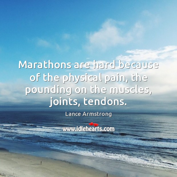 Marathons are hard because of the physical pain, the pounding on the Lance Armstrong Picture Quote