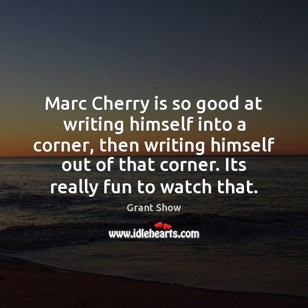 Marc Cherry is so good at writing himself into a corner, then Grant Show Picture Quote