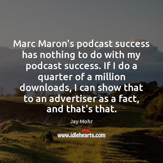 Image, Marc Maron's podcast success has nothing to do with my podcast success.