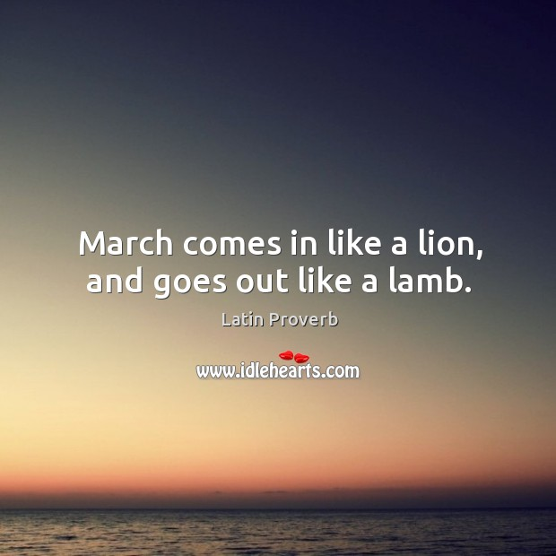Image, March comes in like a lion, and goes out like a lamb.