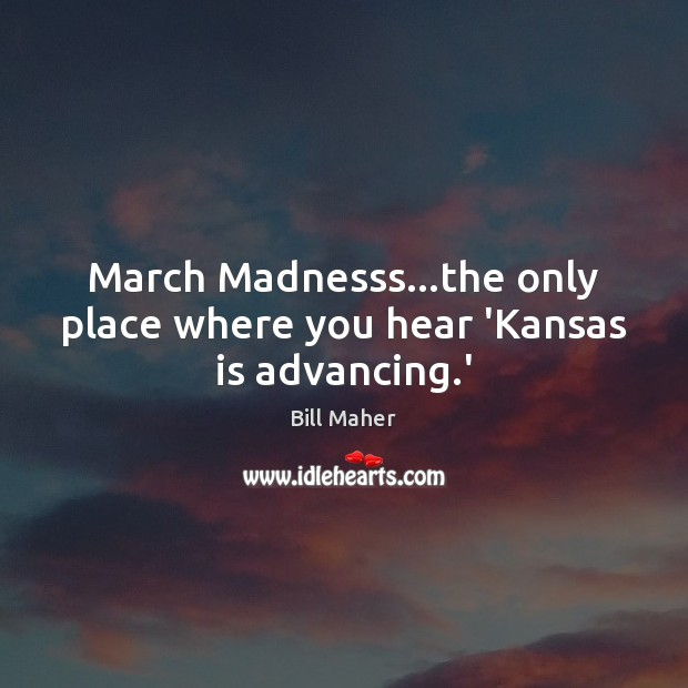 March Madnesss…the only place where you hear 'Kansas is advancing.' Image