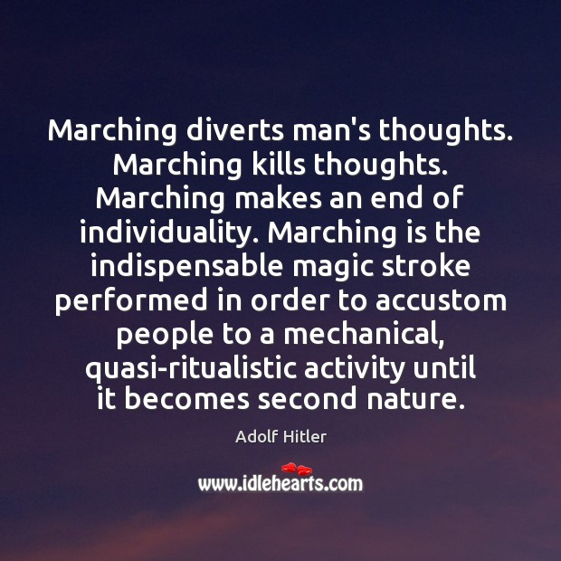 Marching diverts man's thoughts. Marching kills thoughts. Marching makes an end of Image