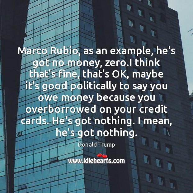 Marco Rubio, as an example, he's got no money, zero.I think Image