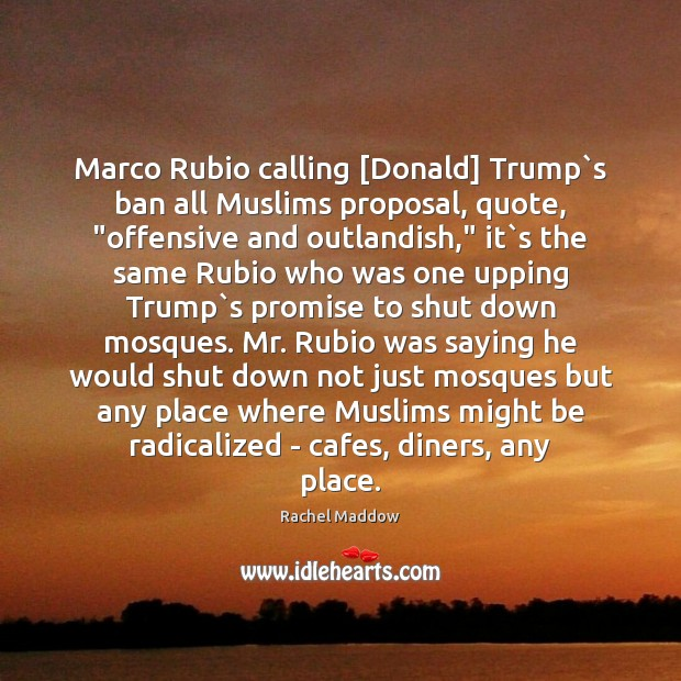"""Marco Rubio calling [Donald] Trump`s ban all Muslims proposal, quote, """"offensive Rachel Maddow Picture Quote"""