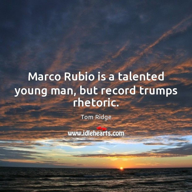 Tom Ridge Picture Quote image saying: Marco Rubio is a talented young man, but record trumps rhetoric.