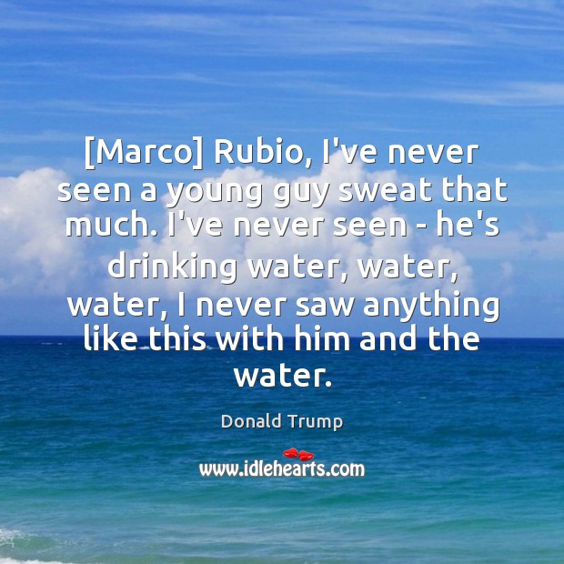 [Marco] Rubio, I've never seen a young guy sweat that much. I've Donald Trump Picture Quote