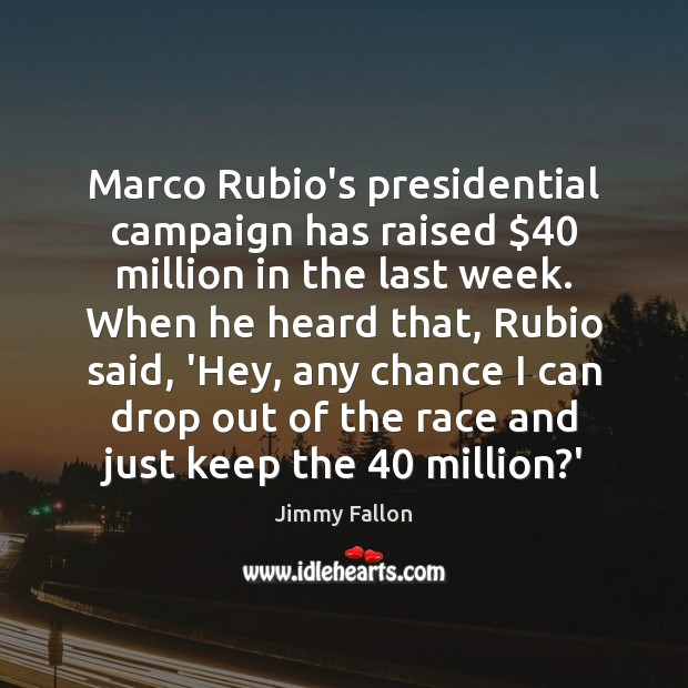 Marco Rubio's presidential campaign has raised $40 million in the last week. When Jimmy Fallon Picture Quote