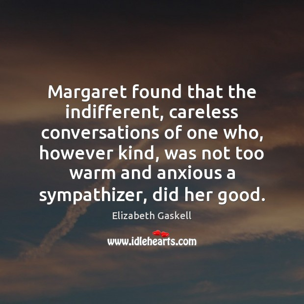Margaret found that the indifferent, careless conversations of one who, however kind, Elizabeth Gaskell Picture Quote