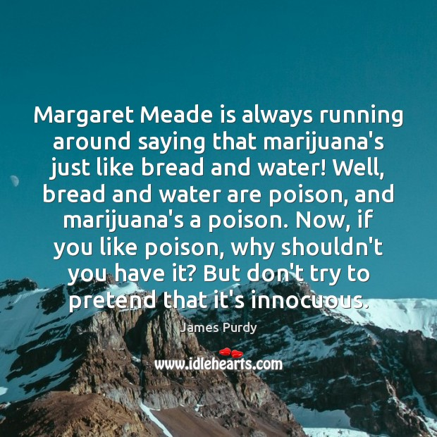 Margaret Meade is always running around saying that marijuana's just like bread Image