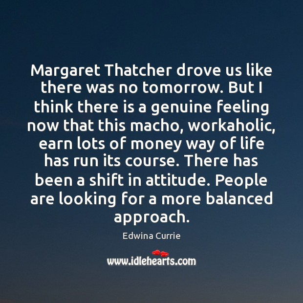 Image, Margaret Thatcher drove us like there was no tomorrow. But I think