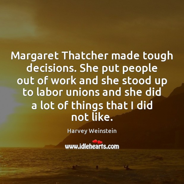Margaret Thatcher made tough decisions. She put people out of work and Image