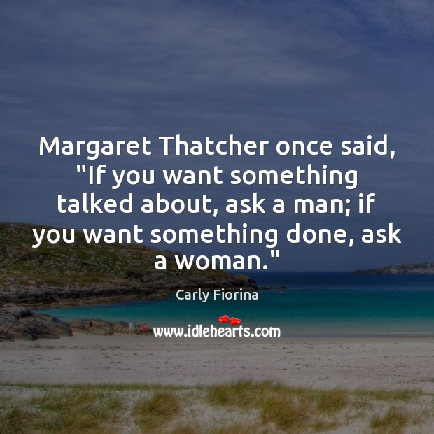 """Margaret Thatcher once said, """"If you want something talked about, ask a Carly Fiorina Picture Quote"""
