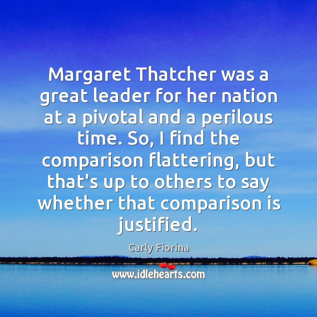 Margaret Thatcher was a great leader for her nation at a pivotal Carly Fiorina Picture Quote