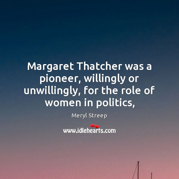 Margaret Thatcher was a pioneer, willingly or unwillingly, for the role of Meryl Streep Picture Quote