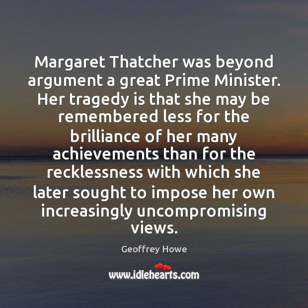 Margaret Thatcher was beyond argument a great Prime Minister. Her tragedy is Image