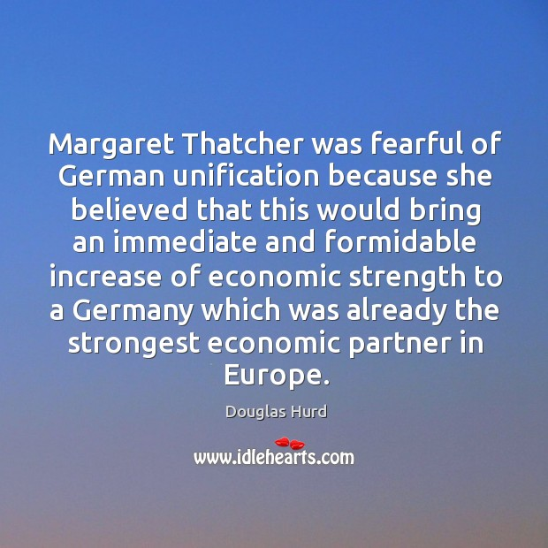 Margaret thatcher was fearful of german unification because she believed that this would bring Image