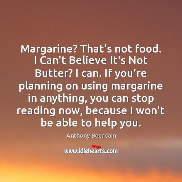 Image, Margarine? That's not food. I Can't Believe It's Not Butter? I can.