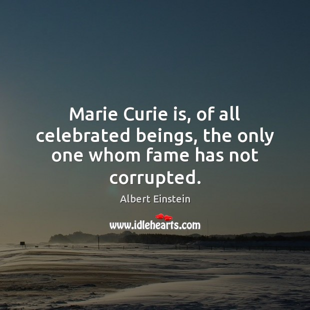 Image, Marie Curie is, of all celebrated beings, the only one whom fame has not corrupted.