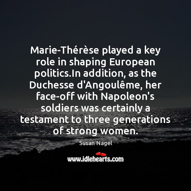 Marie-Thérèse played a key role in shaping European politics.In Susan Nagel Picture Quote