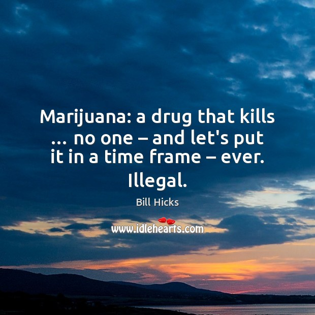 Marijuana: a drug that kills … no one – and let's put it in Bill Hicks Picture Quote
