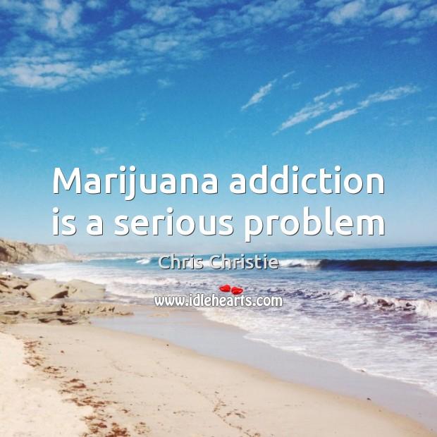 Marijuana addiction is a serious problem Addiction Quotes Image