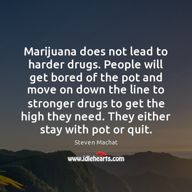 Marijuana does not lead to harder drugs. People will get bored of Image