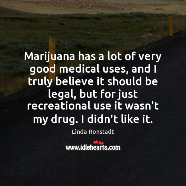 Image, Marijuana has a lot of very good medical uses, and I truly