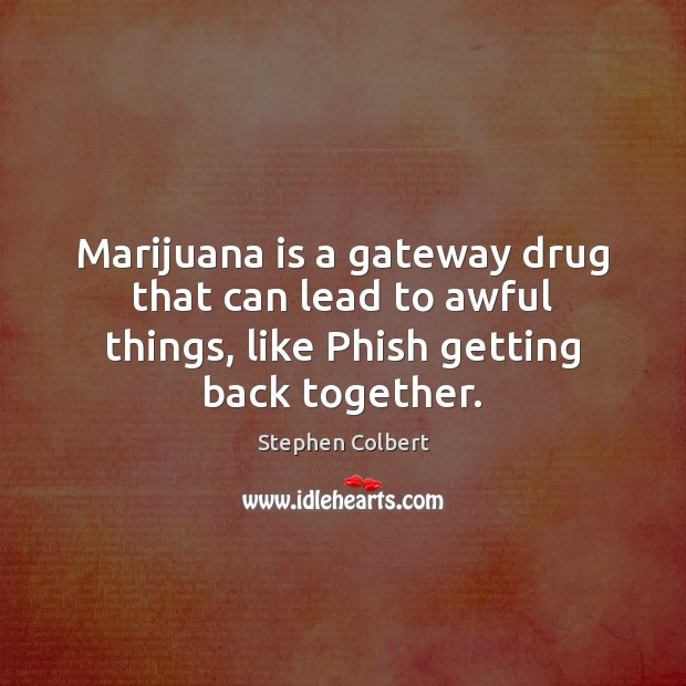 Marijuana is a gateway drug that can lead to awful things, like Image