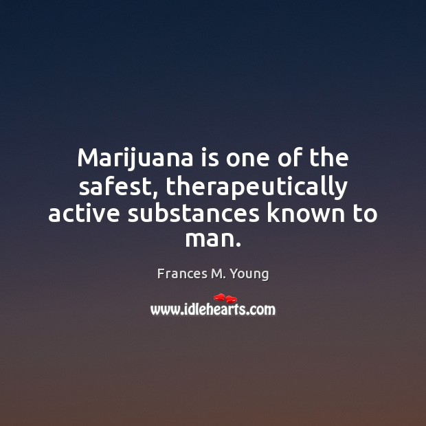 Image, Marijuana is one of the safest, therapeutically active substances known to man.
