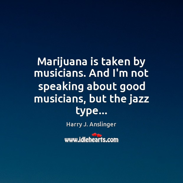Image, Marijuana is taken by musicians. And I'm not speaking about good musicians,