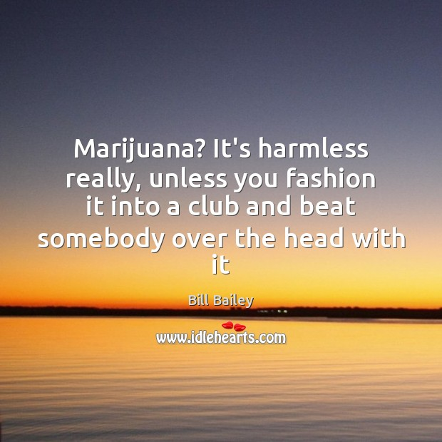 Image, Marijuana? It's harmless really, unless you fashion it into a club and