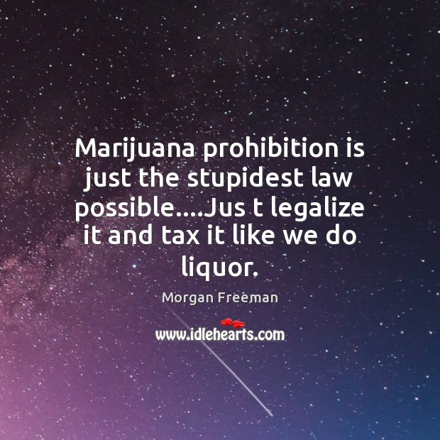 Marijuana prohibition is just the stupidest law possible….Jus t legalize it Morgan Freeman Picture Quote