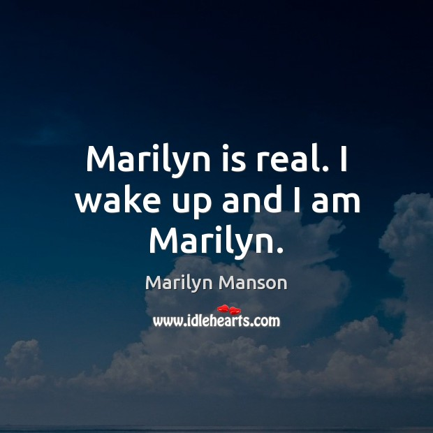 Marilyn is real. I wake up and I am Marilyn. Image