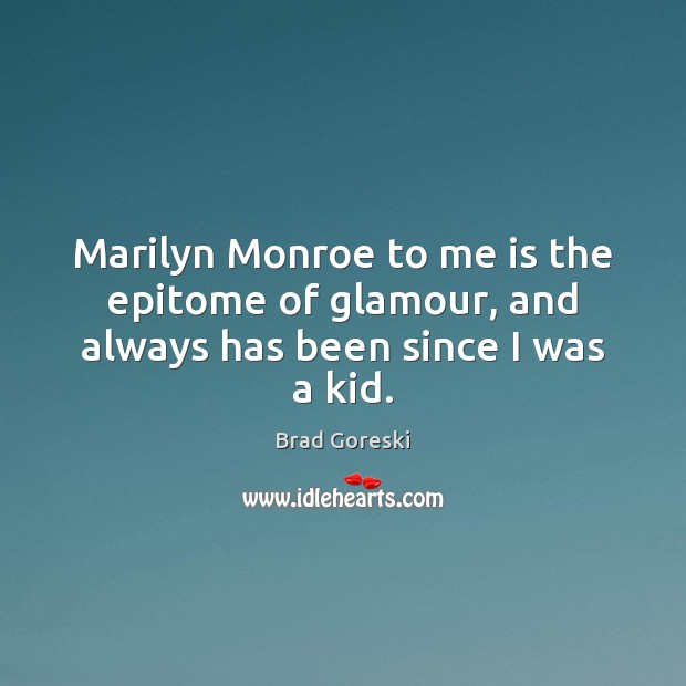 Marilyn Monroe to me is the epitome of glamour, and always has been since I was a kid. Brad Goreski Picture Quote