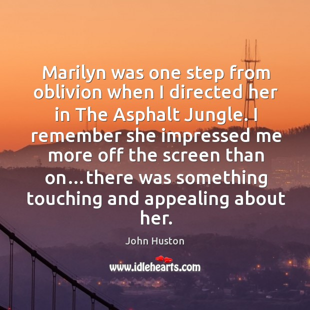 Marilyn was one step from oblivion when I directed her in The John Huston Picture Quote