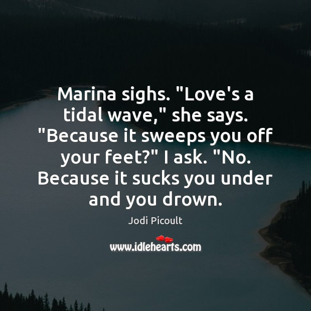 "Marina sighs. ""Love's a tidal wave,"" she says. ""Because it sweeps you Image"