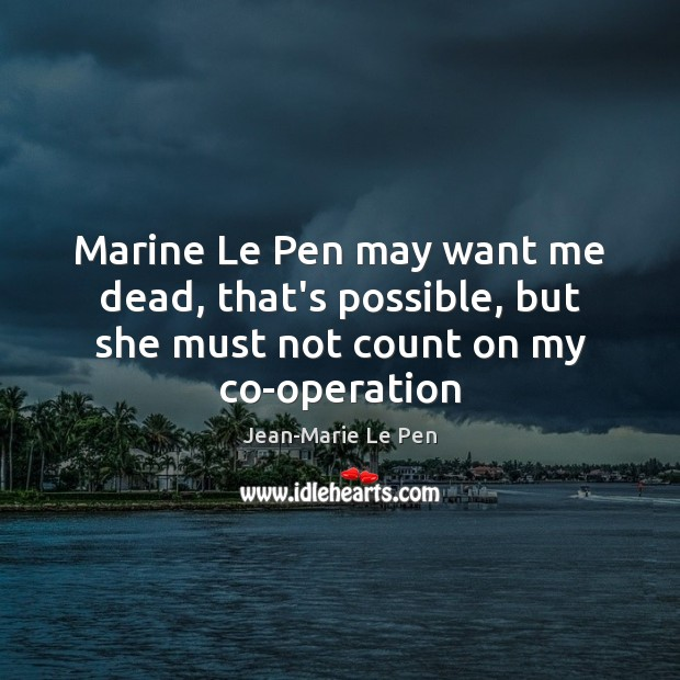 Marine Le Pen may want me dead, that's possible, but she must not count on my co-operation Jean-Marie Le Pen Picture Quote