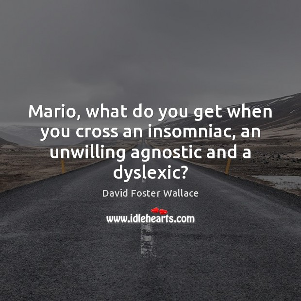 Mario, what do you get when you cross an insomniac, an unwilling agnostic and a dyslexic? Image