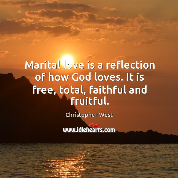 Marital love is a reflection of how God loves. It is free, total, faithful and fruitful. Christopher West Picture Quote
