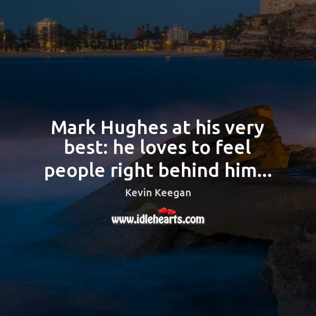 Mark Hughes at his very best: he loves to feel people right behind him… Kevin Keegan Picture Quote