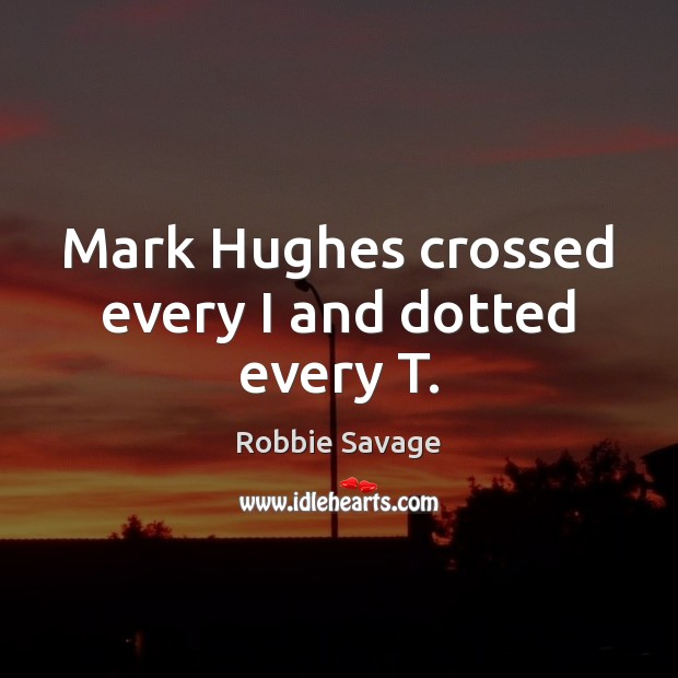 Mark Hughes crossed every I and dotted every T. Image