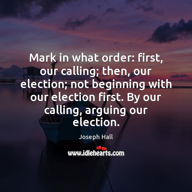 Mark in what order: first, our calling; then, our election; not beginning Joseph Hall Picture Quote
