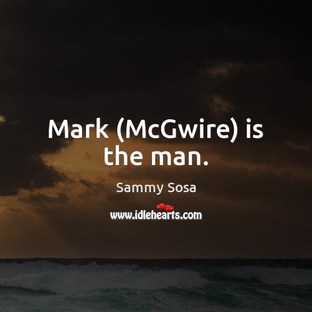 Mark (McGwire) is the man. Sammy Sosa Picture Quote