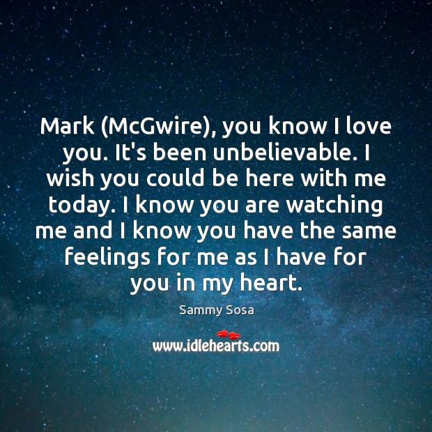 Mark (McGwire), you know I love you. It's been unbelievable. I wish Sammy Sosa Picture Quote