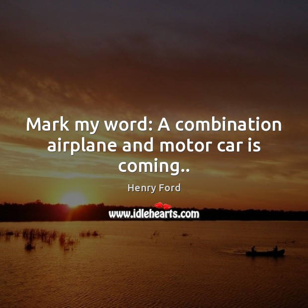 Mark my word: A combination airplane and motor car is coming.. Car Quotes Image