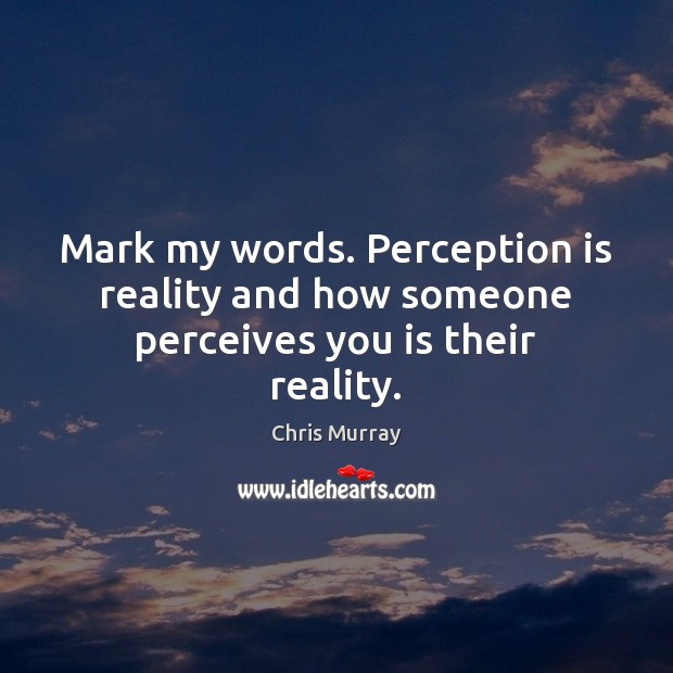 Mark my words. Perception is reality and how someone perceives you is their reality. Image