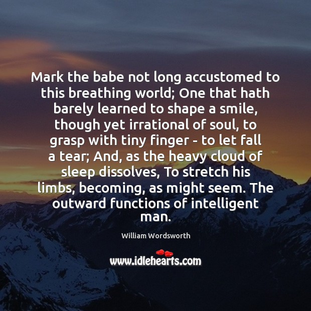 Mark the babe not long accustomed to this breathing world; One that William Wordsworth Picture Quote